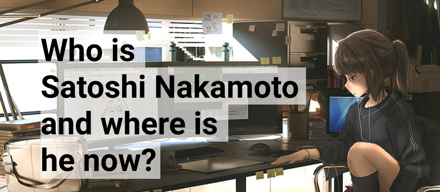 Who Is Satoshi Nakamoto and Where Is He Now?